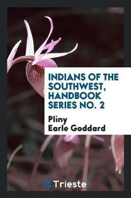 Indians of the Southwest, Handbook Series No. 2 by Pliny Earle Goddard