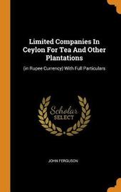 Limited Companies in Ceylon for Tea and Other Plantations by John Ferguson