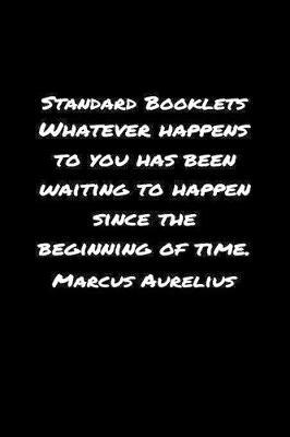 Standard Booklets Whatever Happens to You Has Been Waiting to Happen Since The Beginning Of Time Marcus Aurelius by Standard Booklets