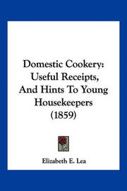 Domestic Cookery: Useful Receipts, and Hints to Young Housekeepers (1859) by Elizabeth E. Lea