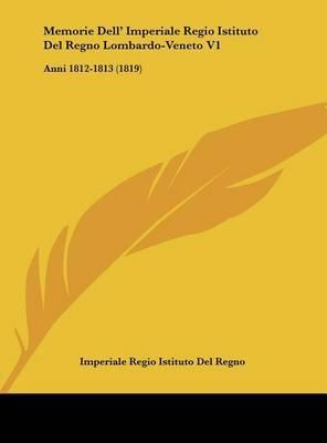 Memorie Dell' Imperiale Regio Istituto del Regno Lombardo-Veneto V1: Anni 1812-1813 (1819) by Regio Istituto Del Regno Imperiale Regio Istituto Del Regno image