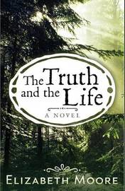 The Truth and the Life by Elizabeth Moore