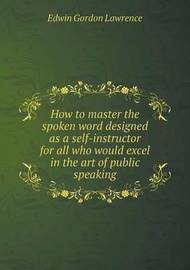 How to Master the Spoken Word Designed as a Self-Instructor for All Who Would Excel in the Art of Public Speaking by Edwin Gordon Lawrence