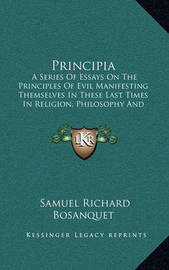 Principia: A Series of Essays on the Principles of Evil Manifesting Themselves in These Last Times in Religion, Philosophy and Politics (1843) by Samuel Richard Bosanquet