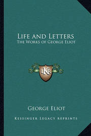 Life and Letters: The Works of George Eliot by George Eliot