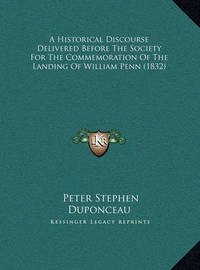 A Historical Discourse Delivered Before the Society for the Commemoration of the Landing of William Penn (1832) by Peter Stephen Du Ponceau