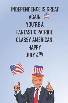 Independence Is Great Again! You're A Fantastic Patriot Classy American Happy July 4th! by Advanta Publishing
