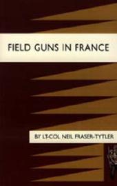 Field Guns in France by Lt-Col Neil Fraser-Tytler image