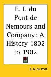 E. I. Du Pont De Nemours and Company: A History 1802 to 1902 by B. G. du Pont image