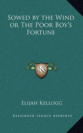Sowed by the Wind or the Poor Boy's Fortune by Elijah Kellogg
