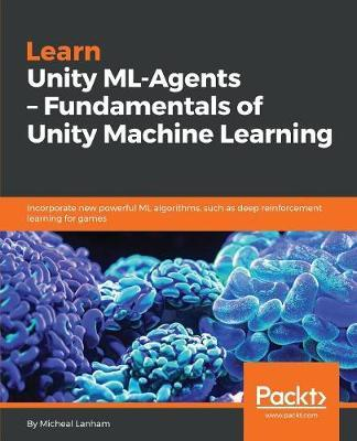 Learn Unity ML-Agents - Fundamentals of Unity Machine Learning by Micheal Lanham image