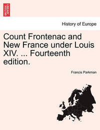 Count Frontenac and New France Under Louis XIV. ... Fourteenth Edition. by Francis Parkman Jr.