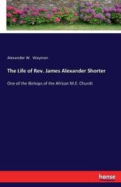 The Life of REV. James Alexander Shorter by Alexander W Wayman image