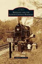 Kentucky and the Illinois Central Railroad by Clifford J Downey