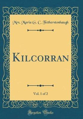 Kilcorran, Vol. 1 of 2 (Classic Reprint) by Mrs Maria G C Fetherstonhaugh