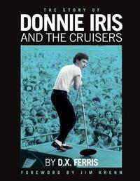 The Story of Donnie Iris and the Cruisers by D.X. Ferris