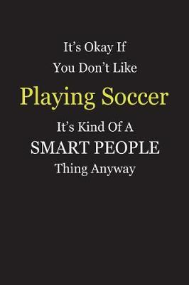 It's Okay If You Don't Like Playing Soccer It's Kind Of A Smart People Thing Anyway by Unixx Publishing