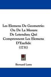 Les Elemens De Geometrie: Ou De La Mesure De Letendue; Qui Comprennent Les Elemens D'Euclide (1731) by Bernard Lamy