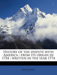 History of the Dispute with America: From Its Origin in 1754: Written in the Year 1774 by John Adams