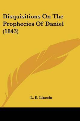 Disquisitions On The Prophecies Of Daniel (1843) by L E Lincoln