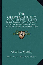 The Greater Republic the Greater Republic: A New History of the United States, Embracing the Growth Anda New History of the United States, Embracing the Growth and Achievements of Our Country from the Earliest Days of Disco Achievements of Our Country fro by Charles Morris