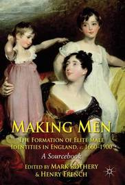 Making Men: The Formation of Elite Male Identities in England, c.1660-1900 by Mark Rothery