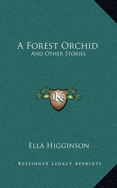 A Forest Orchid: And Other Stories by Ella Higginson