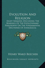 Evolution and Religion: Eight Sermons Discussing the Bearings of the Evolutionary Philosophy on the Fundamental Doctrines of Evangelical Christianity Part 1 by Henry Ward Beecher