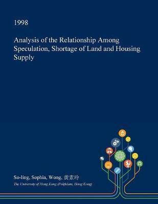 Analysis of the Relationship Among Speculation, Shortage of Land and Housing Supply by So-Ling Sophia Wong