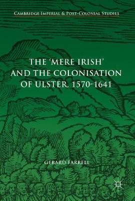 The 'Mere Irish' and the Colonisation of Ulster, 1570-1641 by Gerard Farrell