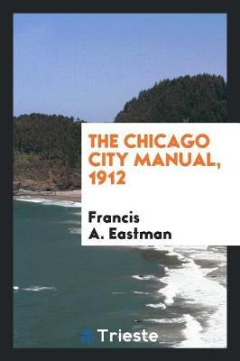 The Chicago City Manual, 1912 by Francis A. Eastman