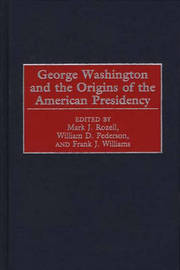 George Washington and the Origins of the American Presidency by William D Pederson