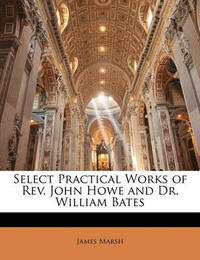 Select Practical Works of REV. John Howe and Dr. William Bates by James Marsh