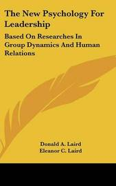 The New Psychology for Leadership: Based on Researches in Group Dynamics and Human Relations by Donald A. Laird