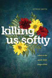 Killing Us Softly by Efrem Smith