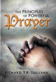 The Principles of Powerful Prayer: A Practical Plan for Prayer by Richard T.R. Sullivan