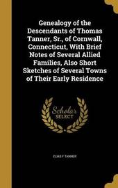 Genealogy of the Descendants of Thomas Tanner, Sr., of Cornwall, Connecticut, with Brief Notes of Several Allied Families, Also Short Sketches of Several Towns of Their Early Residence by Elias F Tanner