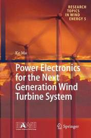 Power Electronics for the Next Generation Wind Turbine System by Ke Ma