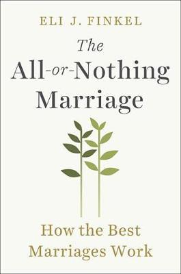 The All-Or-Nothing Marriage: How The Best Marriages Work by Eli J Finkel
