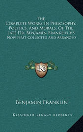 The Complete Works in Philosophy, Politics, and Morals, of the Late Dr. Benjamin Franklin V3: Now First Collected and Arranged: With Memories of His Early Life by Benjamin Franklin
