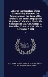 Letter of the Secretary of War, Transmitting Report of the Organization of the Army of the Potomac, and of Its Campaigns in Virginia and Maryland, Under the Command of Maj. Gen. George B. McClellan, from July 26, 1861, to November 7, 1862 by George Brinton McClellan