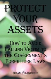 Protect Your Assets: How to Avoid Falling Victim to the Government's Forfeiture Laws by Adam Starchild image