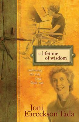 A Lifetime of Wisdom: Embracing the Way God Heals You by Joni Eareckson Tada