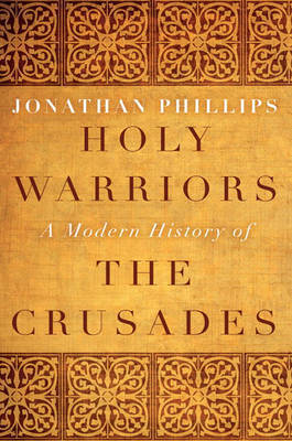 Holy Warriors: A Modern History of the Crusades by Jonathan Phillips