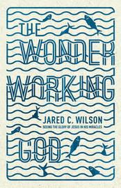 The Wonder-Working God by Jared C Wilson