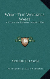 What the Workers Want: A Study of British Labor (1920) by Arthur Gleason