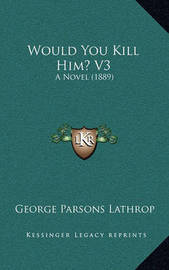 Would You Kill Him? V3: A Novel (1889) by George Parsons Lathrop