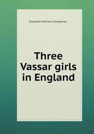 Three Vassar Girls in England by Elizabeth Williams Champney