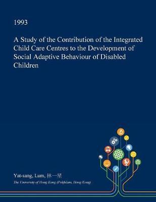A Study of the Contribution of the Integrated Child Care Centres to the Development of Social Adaptive Behaviour of Disabled Children by Yat-Sang Lum