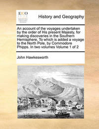 An Account of the Voyages Undertaken by the Order of His Present Majesty, for Making Discoveries in the Southern Hemisphere, to Which Is Added a Voyage to the North Pole, by Commodore Phipps. in Two Volumes Volume 1 of 2 by John Hawkesworth